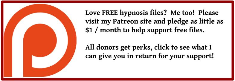 Love FREE hypnosis files?  Me too!  Please visit my Patreon site and pledge as little as $1 / month to help support free files.  All donors get perks, click to see what I can give you in return for your support!